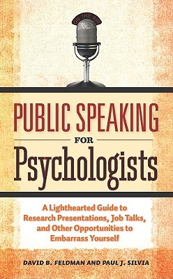 Public Speaking for Psychologists: A Lighthearted Guide to Research Presentation, Jobs Talks, and Other Opportunities to Embarrass Yourself