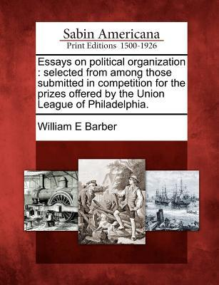 Essays on Political Organization: Selected from Among Those Submitted in Competition for the Prizes Offered by the Union League of Philadelphia.