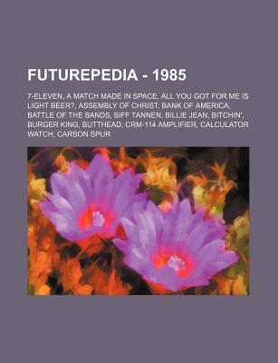 Futurepedia - 1985: 7-Eleven, a Match Made in Space, All You Got for Me Is Light Beer?, Assembly of Christ, Bank of America, Battle of the Bands, Biff Tannen, Billie Jean, Bitchin', Burger King, Butthead, Crm-114 Amplifier, Calculator Watch, Carson Spu...