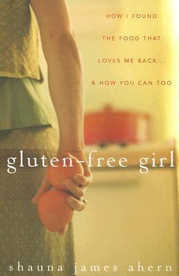 Gluten-Free Girl: How I Found the Food That Loves Me Back & How You Can Too