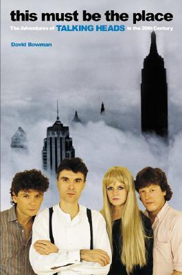 This Must Be the Place: The Adventures of Talking Heads in the Twentieth Century