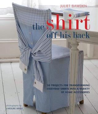 The Shirt Off His Back: 30 Projects for Transforming Everday Shirts Into a Variety of Home Accessories