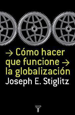 Como Hacer Que Funcione La Globalizacion by Joseph E. Stiglitz