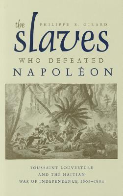 The Slaves Who Defeated Napoleon: Toussaint Louverture and the Haitian War of Independence, 1801�1804
