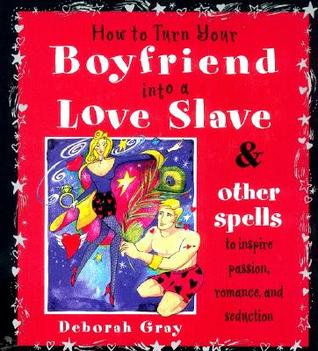 How To Turn Your Boyfriend Into a Love Slave: And Other Spells to Inspire Passion, Romance  Seduction