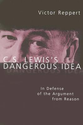 C. S. Lewiss Dangerous Idea: In Defense of the Argument from Reason