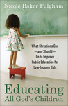Educating All God's Children: What Christians Can--and Should--Do to Improve Public Education for Low-Income Kids