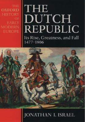 The Dutch Republic: Its Rise, Greatness, and Fall 1477–1806