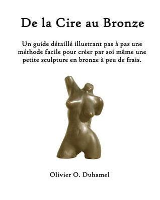 De la Cire au Bronze: Ce guide d�taill� illustre une m�thode facile pour cr�er une petite sculpture en bronze par soi m�me et � peu de frais.