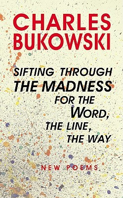 Sifting Through The Madness For The Word, The Line, The Way by Charles Bukowski