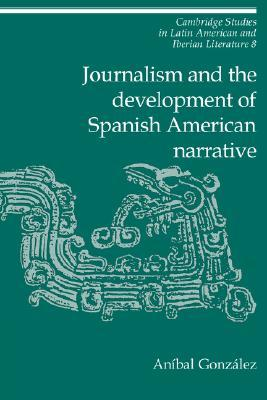 Journalism and the Development of Spanish American Narrative by Aníbal González