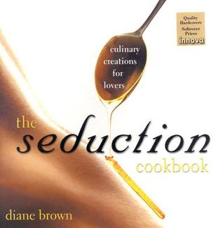 the seduction cookbook culinary creations for lovers by diane brown