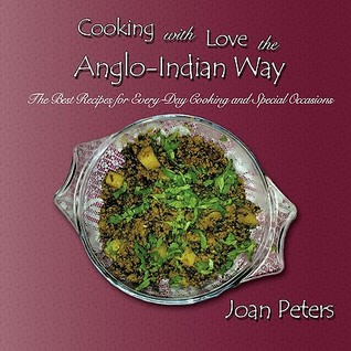 Cooking with Love the Anglo-Indian Way: The Best Recipes for Every-Day Cooking and Special Occasions