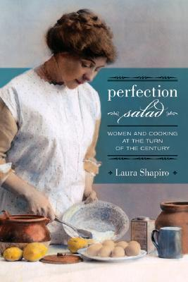 Perfection Salad: Women and Cooking at the Turn of the Century(California Studies in Food and Culture 24)
