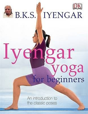 Iyengar Yoga for Beginners: An Introduction to the Classic Poses