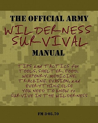 The Official Army Wilderness Survival Manual: Tips and Tactics for Tools, Shelter, Food, Weaponry, Medicine, Tracking, Evasion, and Everything Else You Need to Know to Survive in the Wilderness