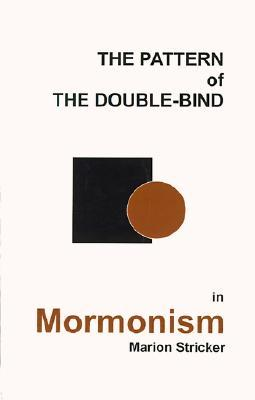 The Pattern of the Double-Bind in Mormonism by Marion Stricker