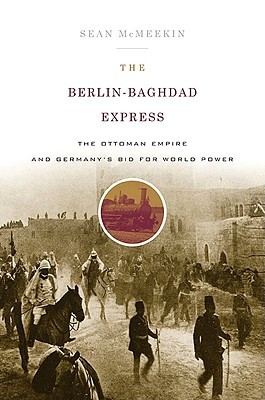 The Berlin-Baghdad Express: The Ottoman Empire and Germany's Bid for World Power