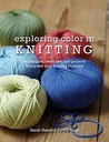 Exploring Color in Knitting: Techniques, Swatches, and Projects to Expand Your Knitting Horizons