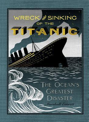 Wreck and Sinking of the Titanic: The Ocean's Greatest Disaster: A Graphic and Thrilling Account of the Sinking of the Greatest Floating Palace Ever Built Carrying Down to Watery Graves More Than 1,500 Souls