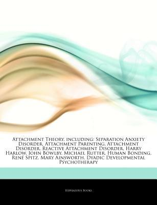 Articles on Attachment Theory, Including: Separation Anxiety Disorder, Attachment Parenting, Attachment Disorder, Reactive Attachment Disorder, Harry Harlow, John Bowlby, Michael Rutter, Human Bonding, Rene Spitz, Mary Ainsworth