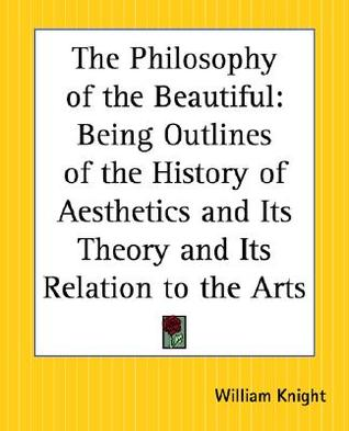 The Philosophy of the Beautiful: Being Outlines of the History of Aesthetics and Its Theory and Its Relation to the Arts