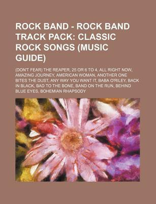 Rock Band - Rock Band Track Pack: Classic Rock Songs (Music Guide): (Don't Fear) the Reaper, 25 or 6 to 4, All Right Now, Amazing Journey, American Woman, Another One Bites the Dust, Any Way You Want It, Baba O'Riley, Back in Black, Bad to the Bone, Ba...