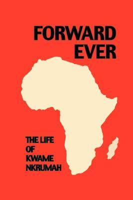 Forward Ever. Kwame Nkrumah: A Biography