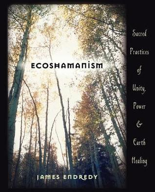 Ecoshamanism: Sacred Practices of Unity, Power and Earth Healing