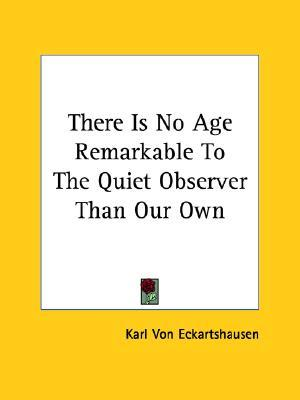 There Is No Age Remarkable to the Quiet Observer Than Our Own
