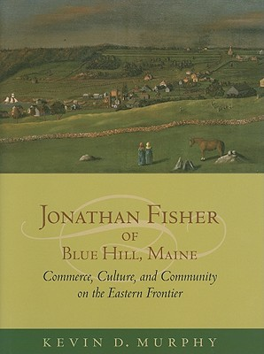 Jonathan Fisher of Blue Hill, Maine: Commerce, Culture, and Community on the Eastern Frontier