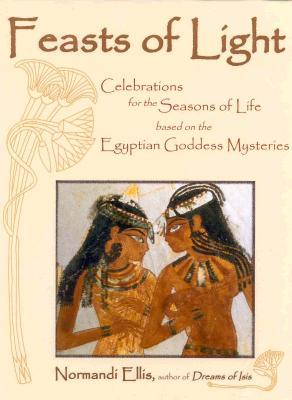 Feasts of Light: Celebrations for the Seasons of Life based on the Egyptian Goddess Mysteries