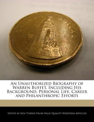 An Unauthorized Biography of Warren Buffet, Including His Background, Personal Life, Career and Philanthropic Efforts