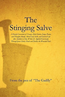 The Stinging Salve: A Hearty Concoction of Essays, Short Stories, Songs, Poems, and Thoughts Mostly about God, Faith, and Eternal Life (the Antidote to Sin), Which, If Applied Generously Through Jesus Christ, Heals and Soothes the Wounded Soul