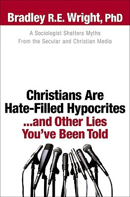 Christians Are Hate-Filled Hypocrites...and Other Lies You've... by Bradley R.E. Wright