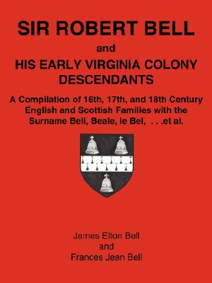 Sir Robert Bell and His Early Virginia Colony Descendants: A Compilation of 16th, 17th, and 18th Century English and Scottish Families with the Surnam
