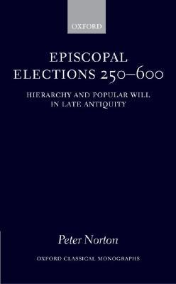 Episcopal Elections 250-600: Hierarchy and Popular Will in Late Antiquity