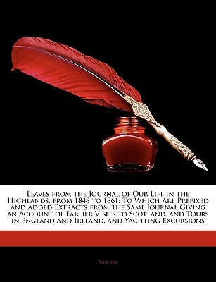 Leaves from the Journal of Our Life in the Highlands, from 1848 to 1861: To Which Are Prefixed and Added Extracts from the Same Journal Giving an Account of Earlier Visits to Scotland, and Tours in England and Ireland, and Yachting Excursions