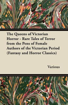 The Queens of Victorian Horror - Rare Tales of Terror from the Pens of Female Authors of the Victorian Period