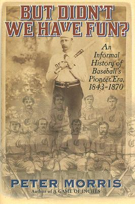 But Didnt We Have Fun?: An Informal History of Baseballs Pioneer Era, 1843-1870