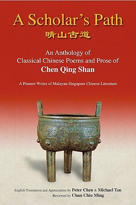Scholar's Path, A: An Anthology of Classical Chinese Poems and Prose of Chen Qing Shan - A Pioneer Writer of Malayan-Singapore Literature