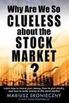 Why Are We So Clueless about the Stock Market? Learn How to I... by Mariusz Skonieczny
