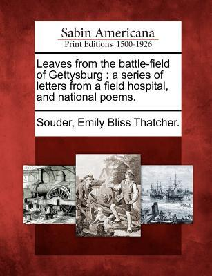 Leaves from the Battle-Field of Gettysburg: A Series of Letters from a Field Hospital, and National Poems.