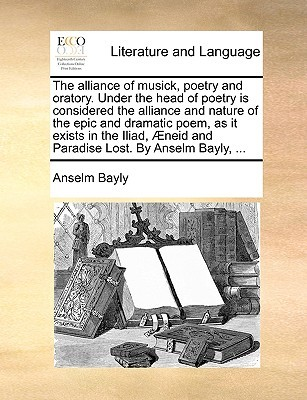 The Alliance of Musick, Poetry and Oratory. Under the Head of Poetry Is Considered the Alliance and Nature of the Epic and Dramatic Poem, as It Exists in the Iliad, Neid and Paradise Lost. by Anselm Bayly, ...