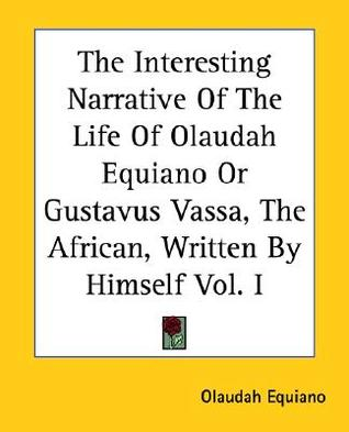 The Interesting Narrative of the Life of Olaudah Equiano or Gustavus Vassa, the African, Written by Himself Vol. I