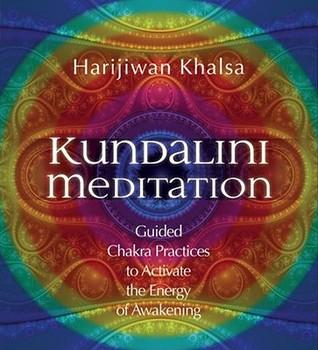 Kundalini Meditation: Guided Chakra Practices to Activate the Energy of Awakening