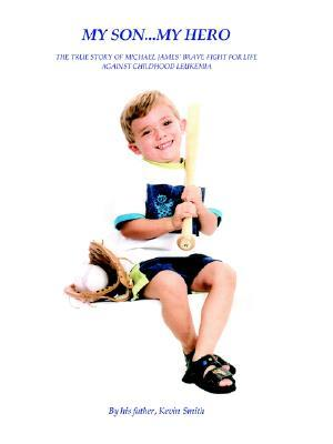 My Son... My Hero: The True Story of Michael James' Brave Fight Against Childhood Leukemia