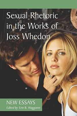 Sexual Rhetoric in the Works of Joss Whedon: New Essays