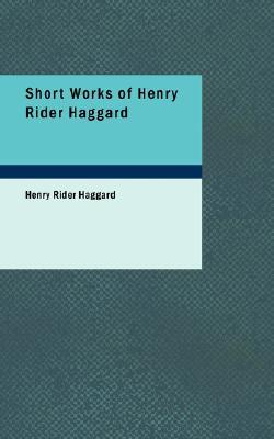 Short Works of Henry Rider Haggard