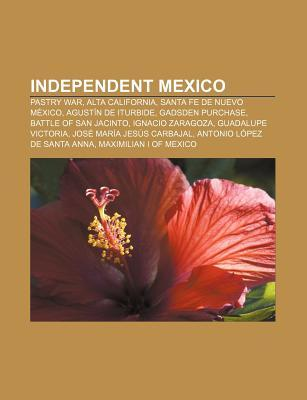 Independent Mexico: Pastry War, Alta California, Santa Fe de Nuevo Mexico, Agustin de Iturbide, Gadsden Purchase, Battle of San Jacinto